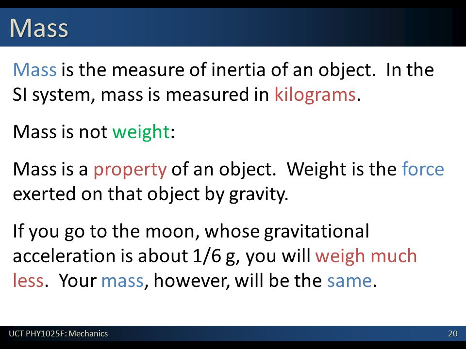 20 UCT PHY1025F: Mechanics Mass Mass is the measure of inertia of an object. In the SI system, mass is measured in kilograms. Mass is not weight: Mass