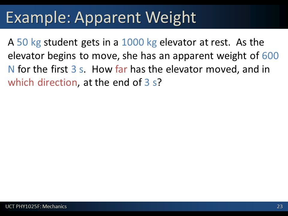 23 UCT PHY1025F: Mechanics Example: Apparent Weight A 50 kg student gets in a 1000 kg elevator at rest. As the elevator begins to move, she has an app
