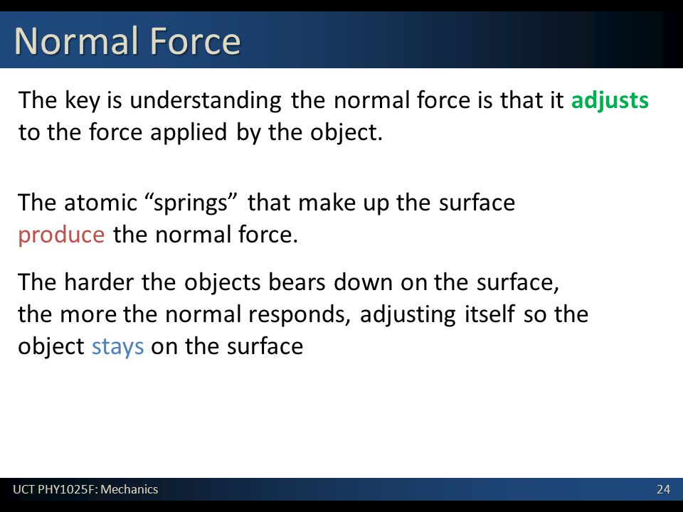 """24 UCT PHY1025F: Mechanics Normal Force The key is understanding the normal force is that it adjusts to the force applied by the object. The atomic """"s"""