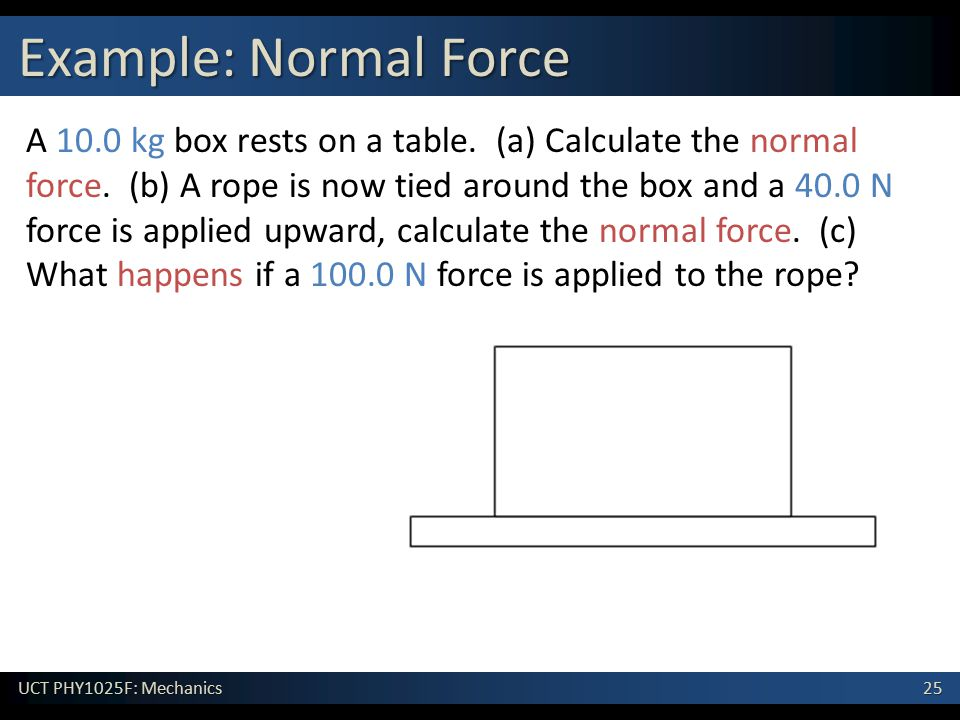 25 UCT PHY1025F: Mechanics Example: Normal Force A 10.0 kg box rests on a table. (a) Calculate the normal force. (b) A rope is now tied around the box