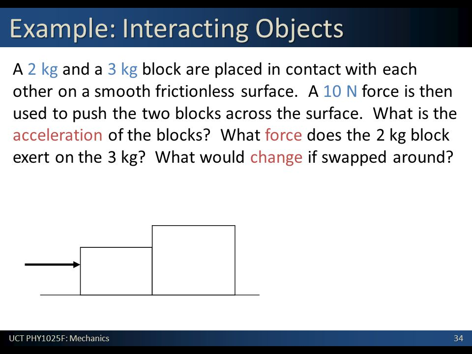 34 UCT PHY1025F: Mechanics Example: Interacting Objects A 2 kg and a 3 kg block are placed in contact with each other on a smooth frictionless surface