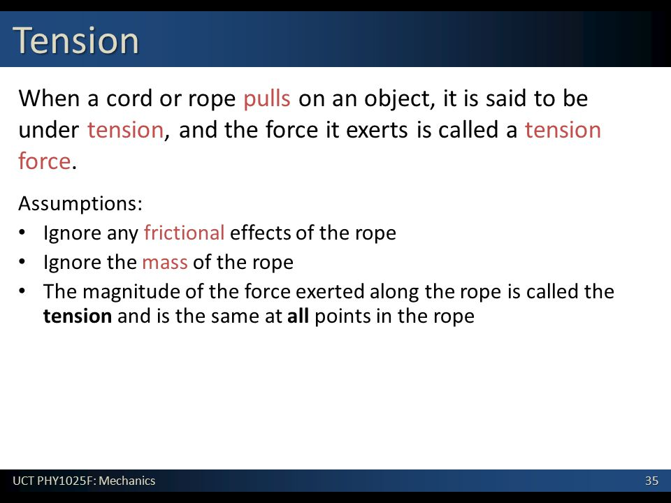 35 UCT PHY1025F: Mechanics Tension When a cord or rope pulls on an object, it is said to be under tension, and the force it exerts is called a tension
