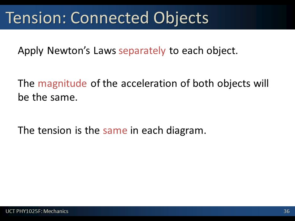 36 UCT PHY1025F: Mechanics Tension: Connected Objects Apply Newton's Laws separately to each object. The magnitude of the acceleration of both objects