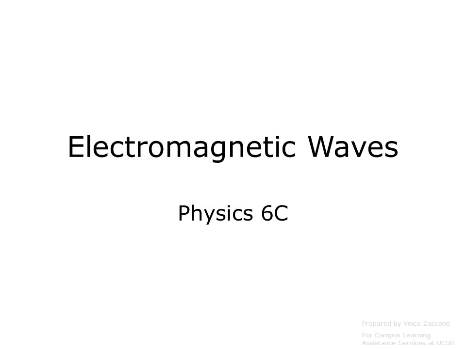 Electromagnetic Waves Physics 6C Prepared by Vince Zaccone For Campus Learning Assistance Services at UCSB