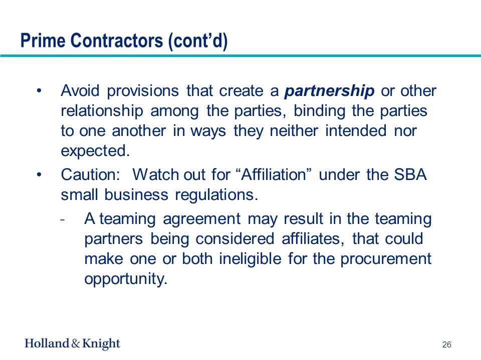 26 Avoid provisions that create a partnership or other relationship among the parties, binding the parties to one another in ways they neither intended nor expected.