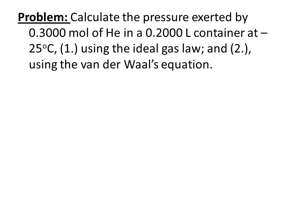Problem: Calculate the pressure exerted by 0.3000 mol of He in a 0.2000 L container at – 25 o C, (1.) using the ideal gas law; and (2.), using the van der Waal's equation.