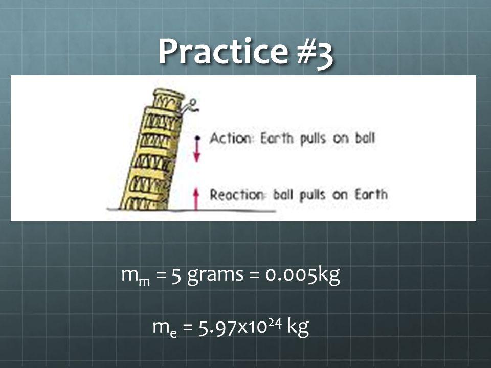Practice #3 m m = 5 grams = 0.005kg m e = 5.97x10 24 kg