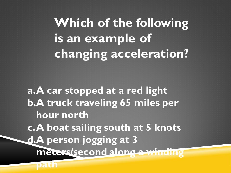 Which of the following is an example of changing acceleration? a.A car stopped at a red light b.A truck traveling 65 miles per hour north c.A boat sai