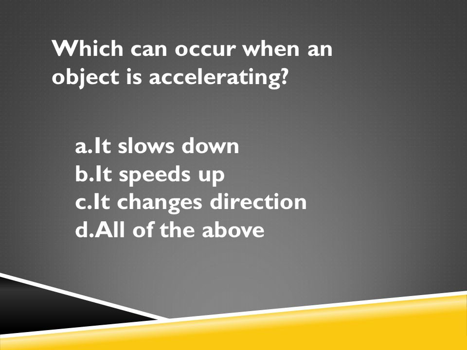 Which can occur when an object is accelerating? a.It slows down b.It speeds up c.It changes direction d.All of the above