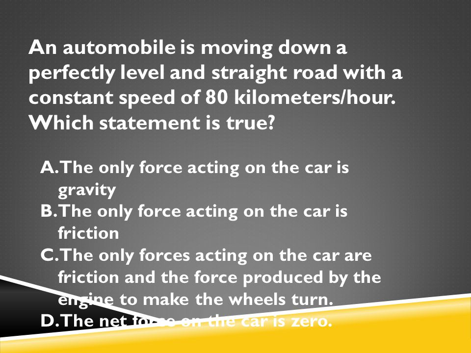 An automobile is moving down a perfectly level and straight road with a constant speed of 80 kilometers/hour. Which statement is true? A.The only forc