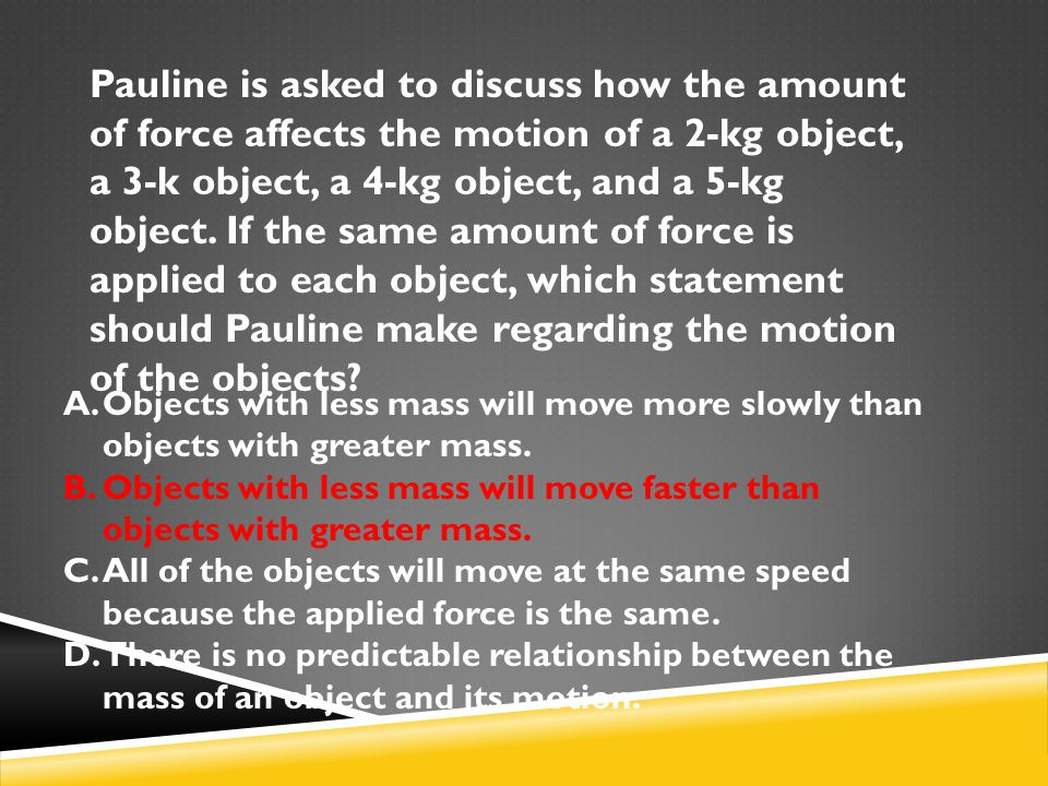 Pauline is asked to discuss how the amount of force affects the motion of a 2-kg object, a 3-k object, a 4-kg object, and a 5-kg object. If the same a