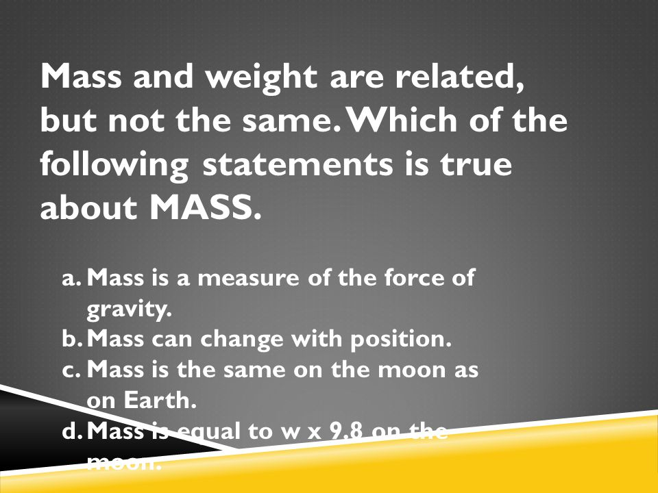 Mass and weight are related, but not the same. Which of the following statements is true about MASS. a.Mass is a measure of the force of gravity. b.Ma