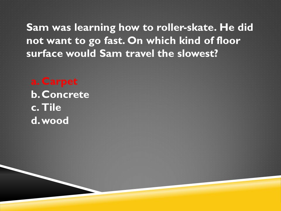 Sam was learning how to roller-skate. He did not want to go fast. On which kind of floor surface would Sam travel the slowest? a.Carpet b.Concrete c.T