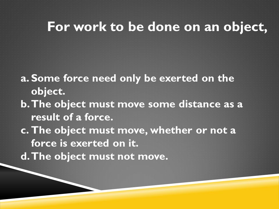 For work to be done on an object, a.Some force need only be exerted on the object.