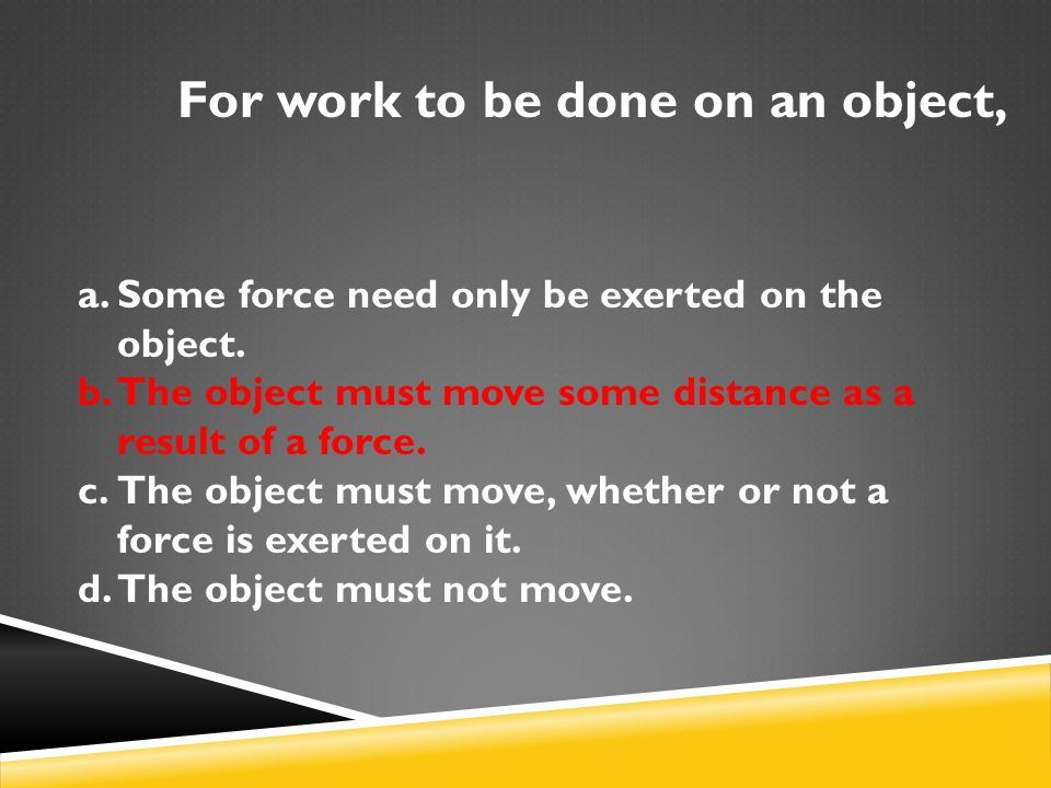 For work to be done on an object, a.Some force need only be exerted on the object. b.The object must move some distance as a result of a force. c.The