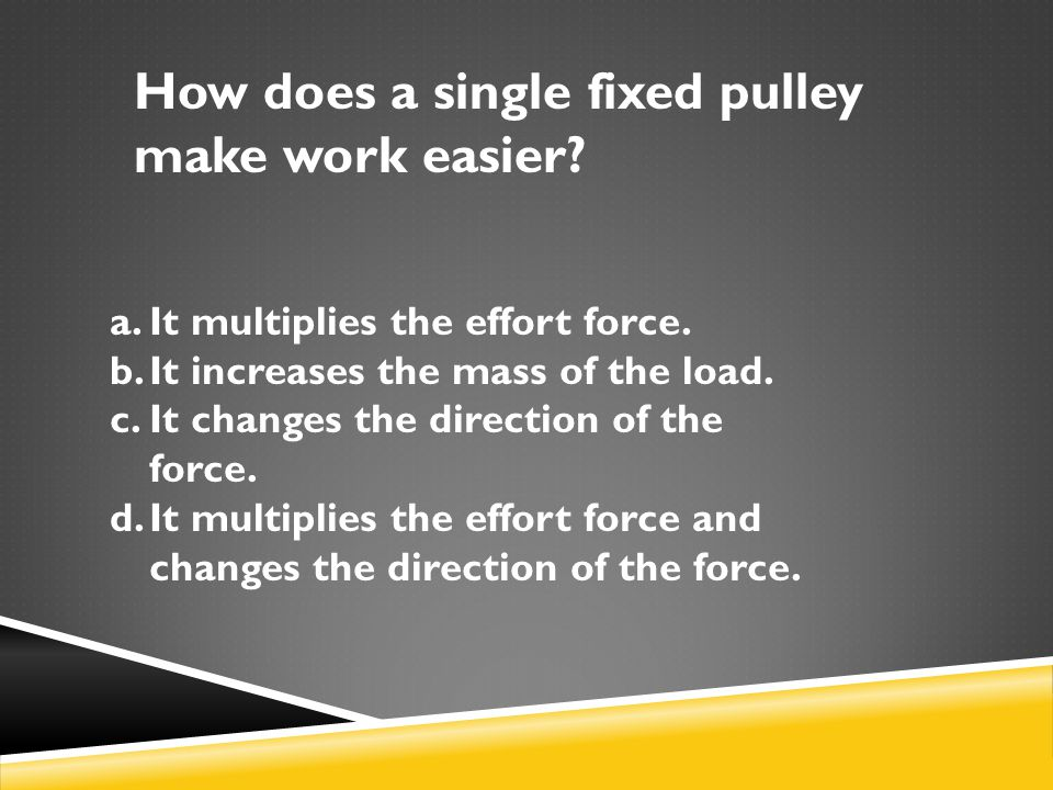 How does a single fixed pulley make work easier.a.It multiplies the effort force.