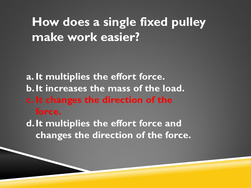 How does a single fixed pulley make work easier? a.It multiplies the effort force. b.It increases the mass of the load. c.It changes the direction of