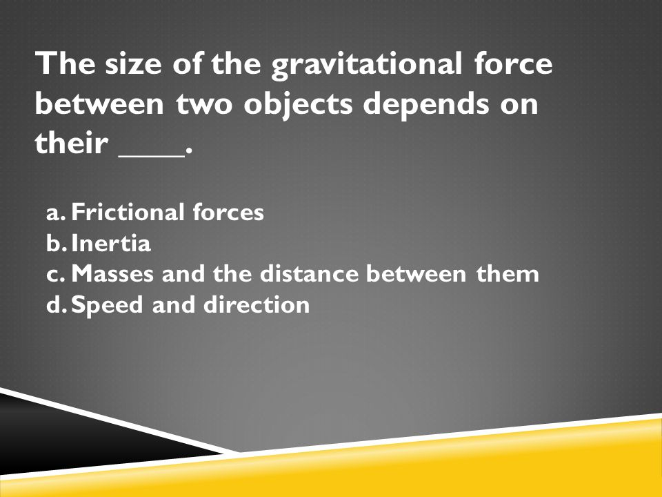 The size of the gravitational force between two objects depends on their ____. a.Frictional forces b.Inertia c.Masses and the distance between them d.