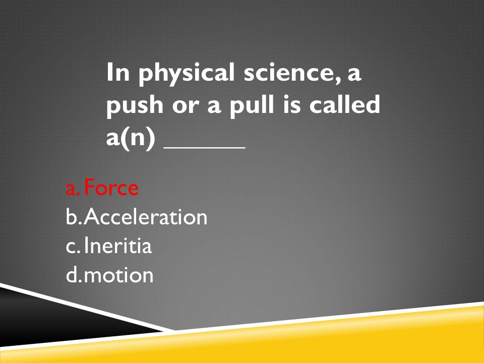 In physical science, a push or a pull is called a(n) ______ a.Force b.Acceleration c.Ineritia d.motion