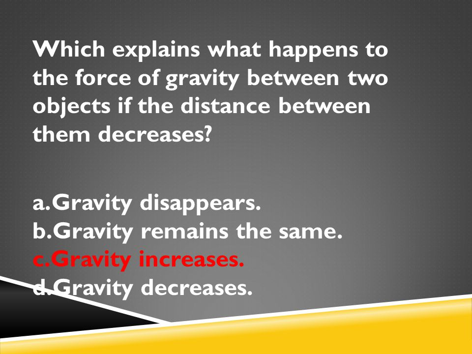 Which explains what happens to the force of gravity between two objects if the distance between them decreases? a.Gravity disappears. b.Gravity remain