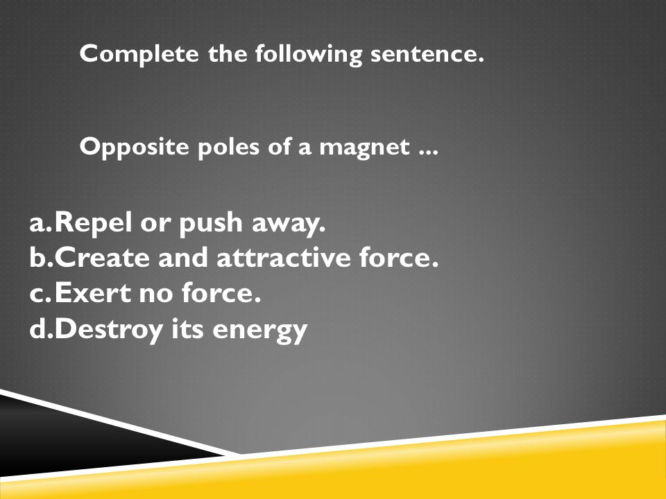 Complete the following sentence.Opposite poles of a magnet...