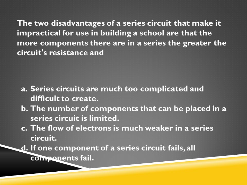 The two disadvantages of a series circuit that make it impractical for use in building a school are that the more components there are in a series the