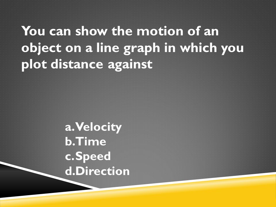 You can show the motion of an object on a line graph in which you plot distance against a.Velocity b.Time c.Speed d.Direction