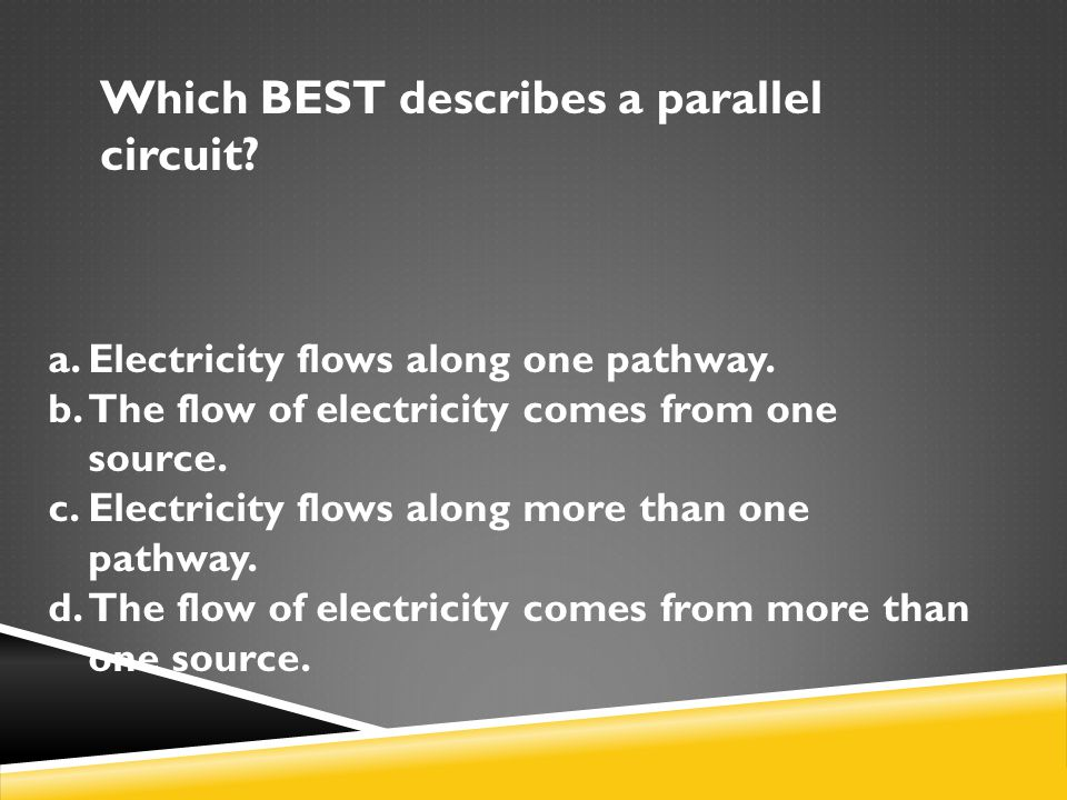 Which BEST describes a parallel circuit.a.Electricity flows along one pathway.