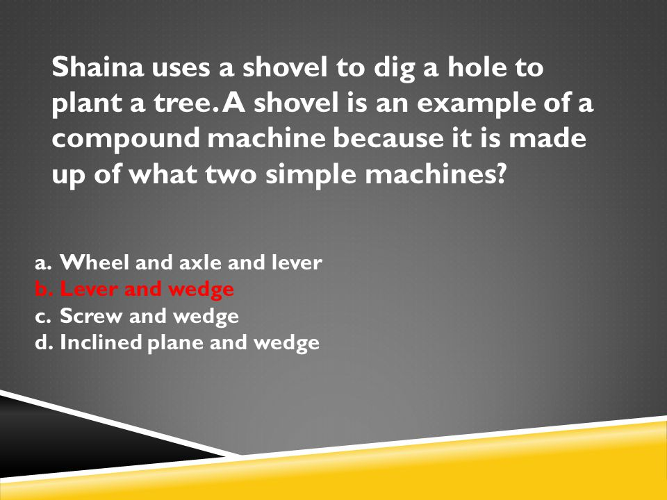 Shaina uses a shovel to dig a hole to plant a tree. A shovel is an example of a compound machine because it is made up of what two simple machines? a.
