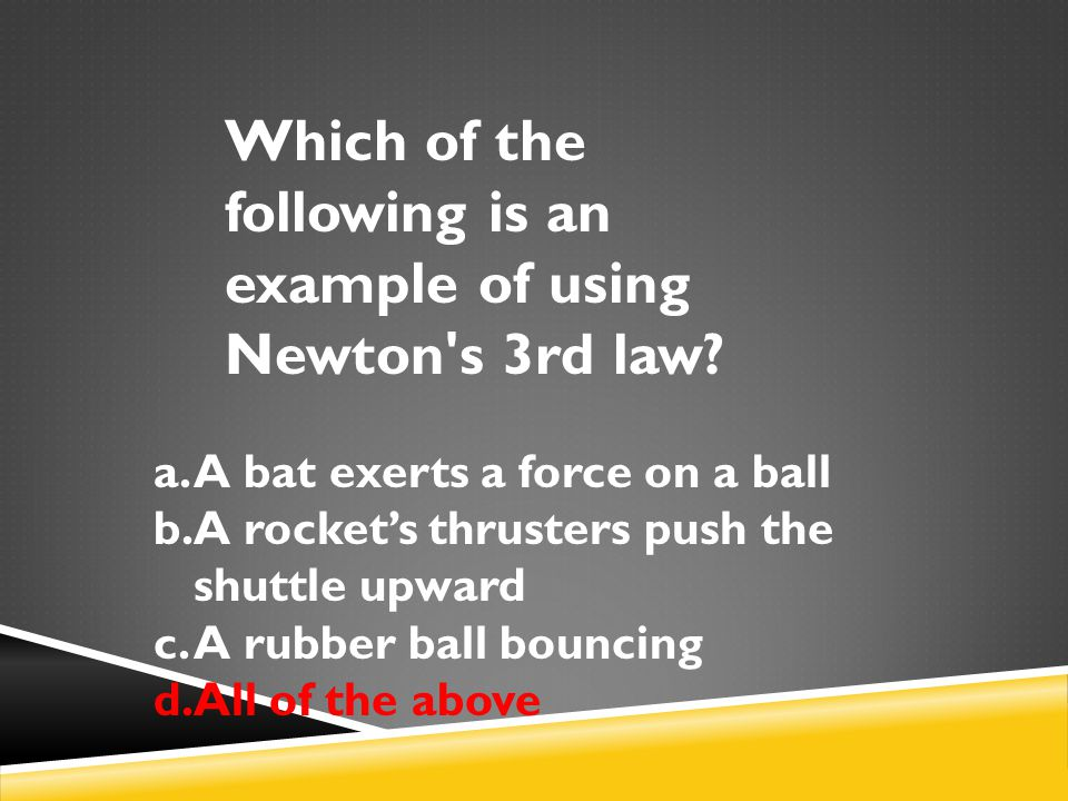 Which of the following is an example of using Newton's 3rd law? a.A bat exerts a force on a ball b.A rocket's thrusters push the shuttle upward c.A ru