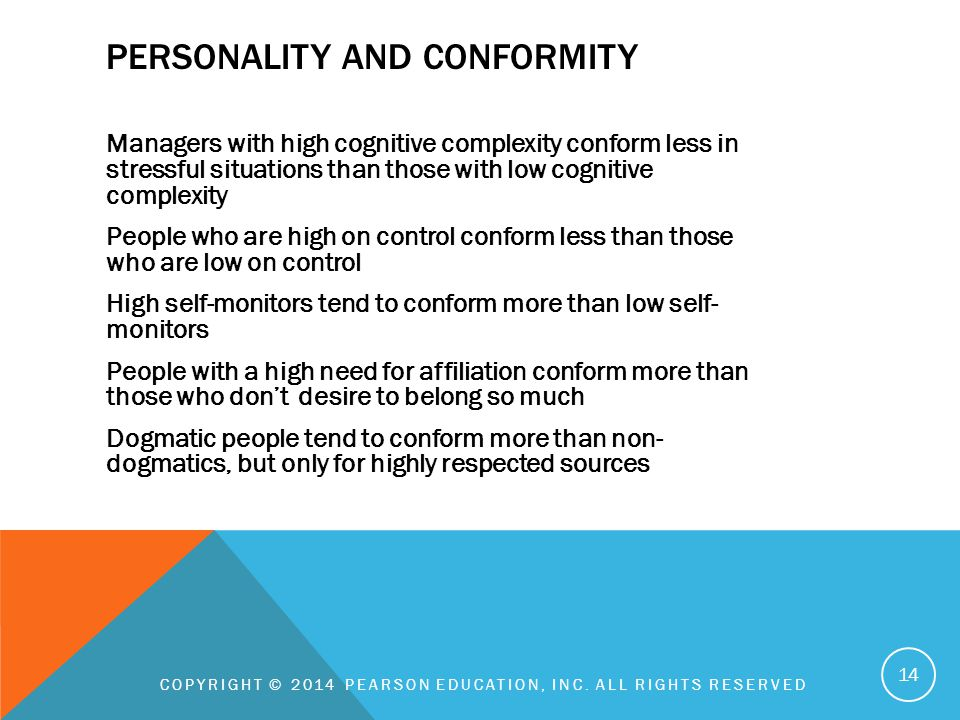 PERSONALITY AND CONFORMITY Managers with high cognitive complexity conform less in stressful situations than those with low cognitive complexity People who are high on control conform less than those who are low on control High self-monitors tend to conform more than low self- monitors People with a high need for affiliation conform more than those who don't desire to belong so much Dogmatic people tend to conform more than non- dogmatics, but only for highly respected sources COPYRIGHT © 2014 PEARSON EDUCATION, INC.