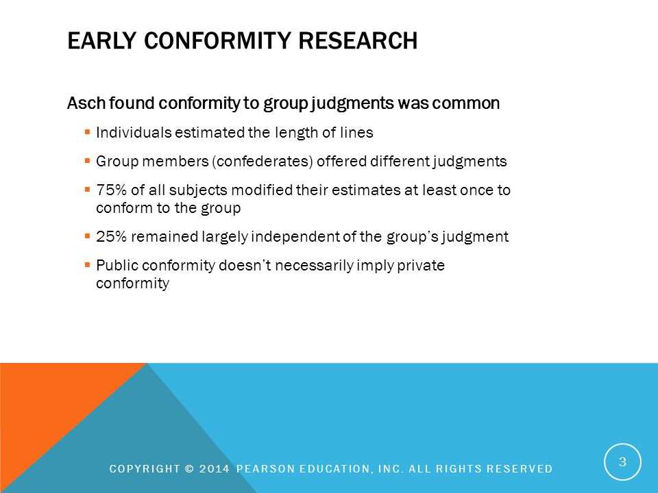 EARLY CONFORMITY RESEARCH Asch found conformity to group judgments was common  Individuals estimated the length of lines  Group members (confederates) offered different judgments  75% of all subjects modified their estimates at least once to conform to the group  25% remained largely independent of the group's judgment  Public conformity doesn't necessarily imply private conformity COPYRIGHT © 2014 PEARSON EDUCATION, INC.