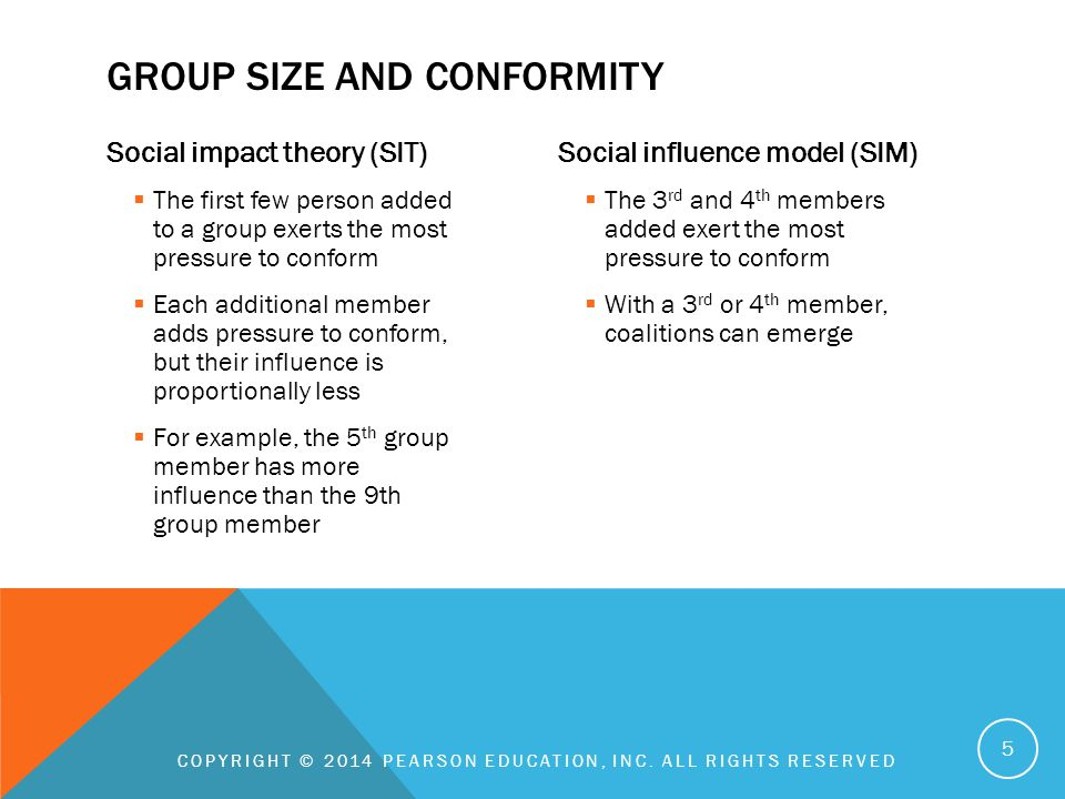 Informational influence  Consistent with social influence model  Emphasis is on the group being correct  More heads are likely to know the answer than one  1 st person added has the greatest impact (later members' opinions become redundant)  More important when responding in private Normative influence  Members want to be liked, accepted by the group  Fitting in matters more than being right  Consistent with social impact theory  More important when responding in a group COPYRIGHT © 2014 PEARSON EDUCATION, INC.