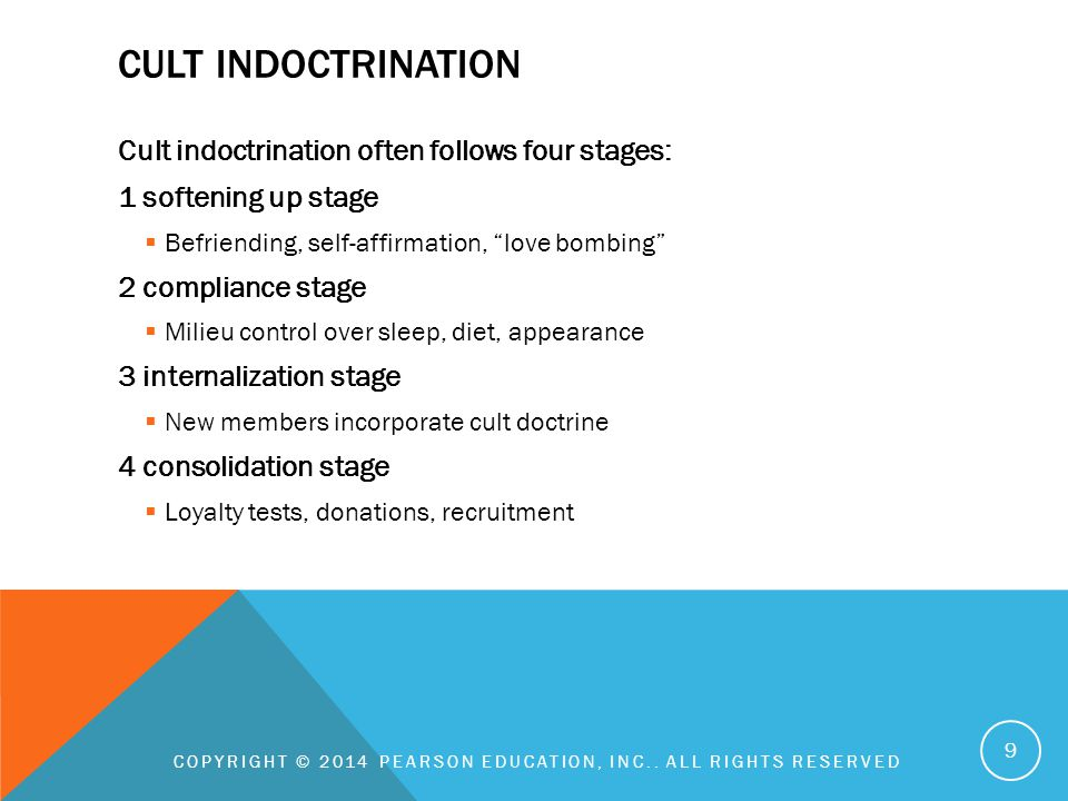 CULT INDOCTRINATION Cult indoctrination often follows four stages: 1 softening up stage  Befriending, self-affirmation, love bombing 2 compliance stage  Milieu control over sleep, diet, appearance 3 internalization stage  New members incorporate cult doctrine 4 consolidation stage  Loyalty tests, donations, recruitment COPYRIGHT © 2014 PEARSON EDUCATION, INC..