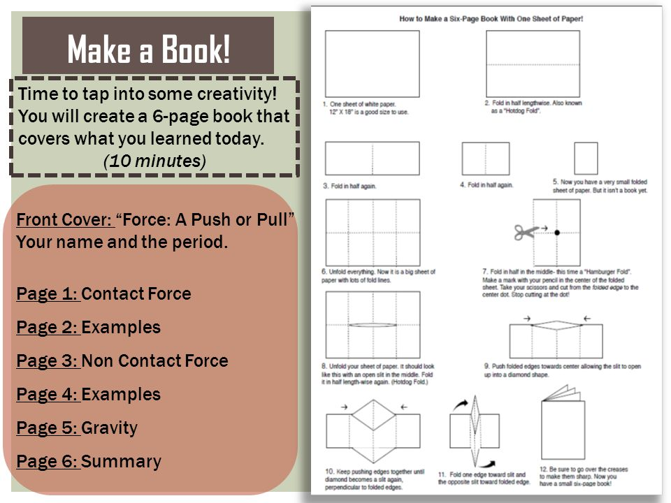 """Make a Book! Front Cover: """"Force: A Push or Pull"""" Your name and the period. Page 1: Contact Force Page 2: Examples Page 3: Non Contact Force Page 4: E"""