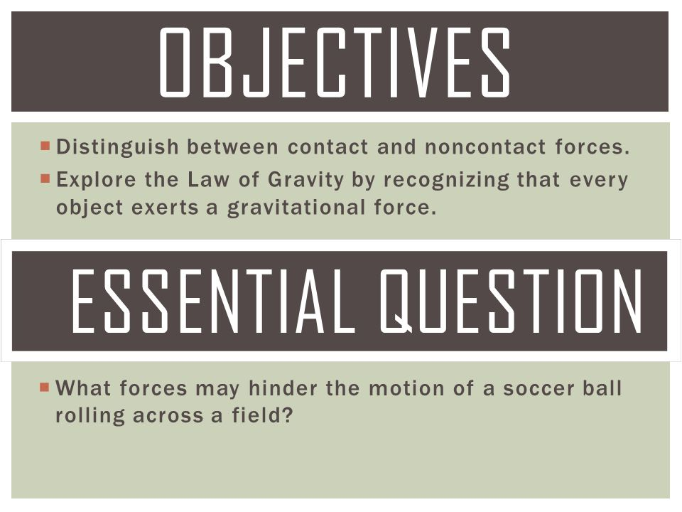  Distinguish between contact and noncontact forces.  Explore the Law of Gravity by recognizing that every object exerts a gravitational force. OBJEC