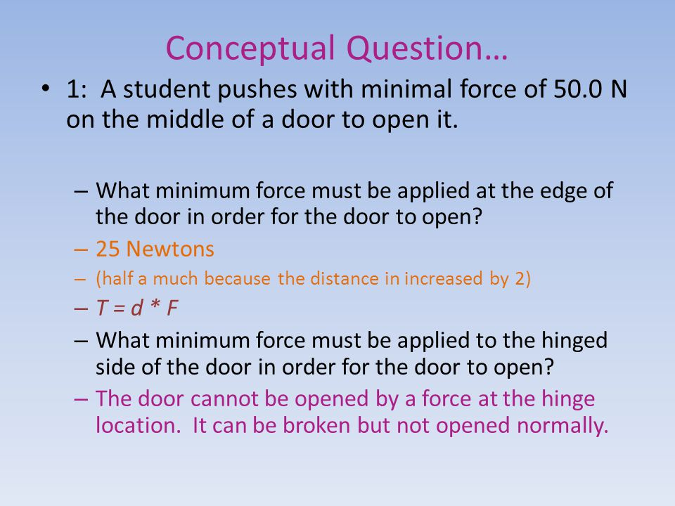Conceptual Question… 1: A student pushes with minimal force of 50.0 N on the middle of a door to open it. – What minimum force must be applied at the