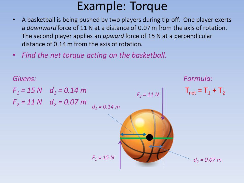 Example: Torque A basketball is being pushed by two players during tip-off. One player exerts a downward force of 11 N at a distance of 0.07 m from th