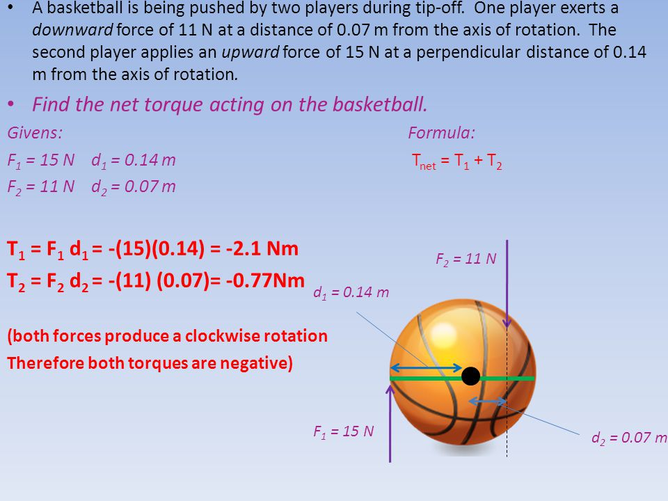 A basketball is being pushed by two players during tip-off. One player exerts a downward force of 11 N at a distance of 0.07 m from the axis of rotati