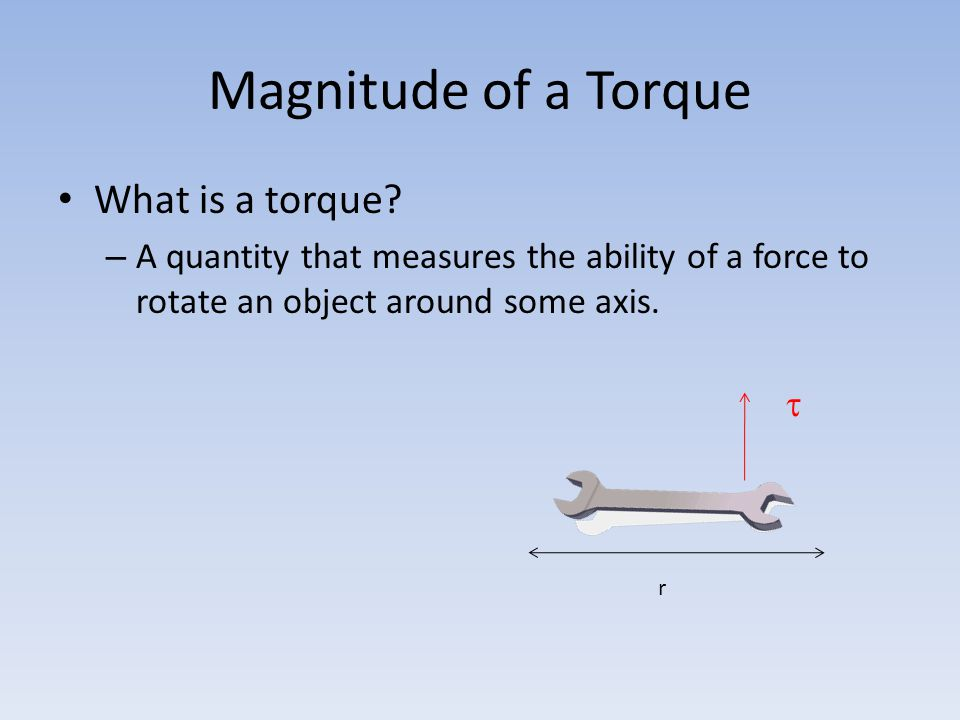 Magnitude of a Torque What is a torque? – A quantity that measures the ability of a force to rotate an object around some axis. r 