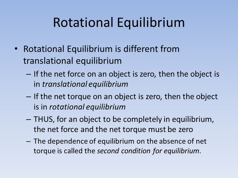 Rotational Equilibrium Rotational Equilibrium is different from translational equilibrium – If the net force on an object is zero, then the object is