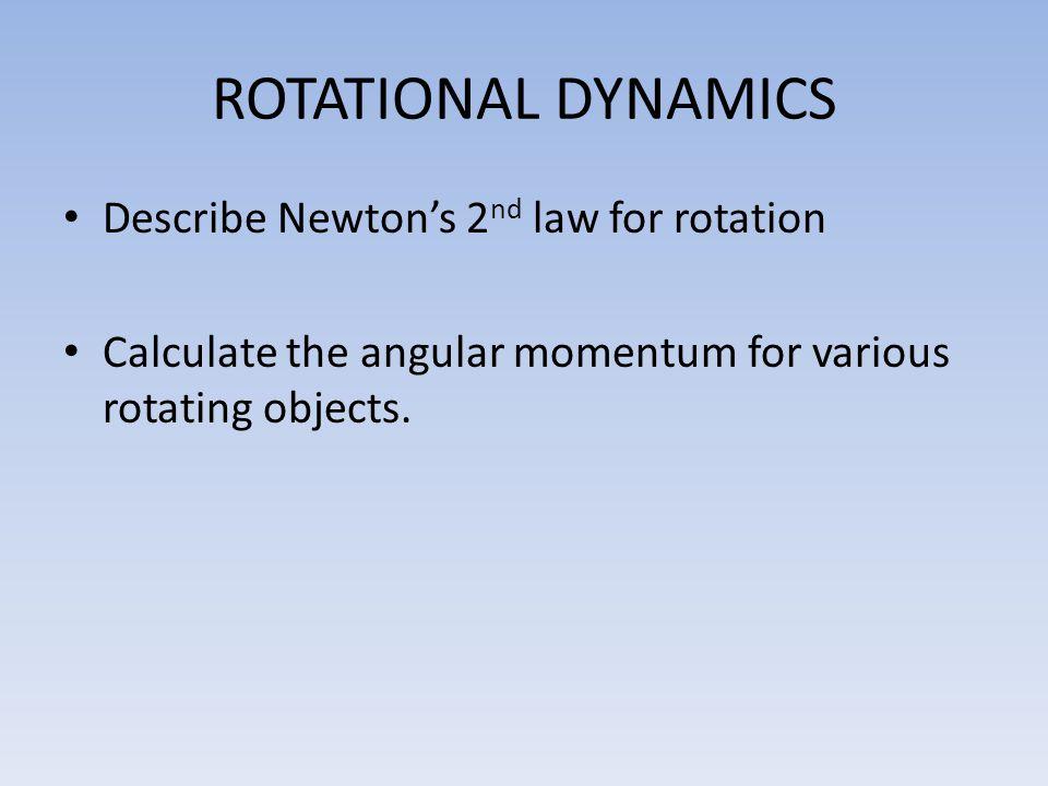 ROTATIONAL DYNAMICS Describe Newton's 2 nd law for rotation Calculate the angular momentum for various rotating objects.