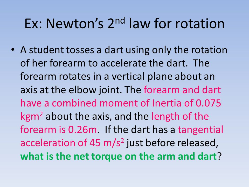 Ex: Newton's 2 nd law for rotation A student tosses a dart using only the rotation of her forearm to accelerate the dart. The forearm rotates in a ver