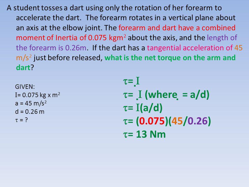 GIVEN:  = 0.075 kg x m 2 a = 45 m/s 2 d = 0.26 m  = ?  =    =   (where  = a/d)  =  (a/d)  = (0.075)(45/0.26)  = 13 Nm