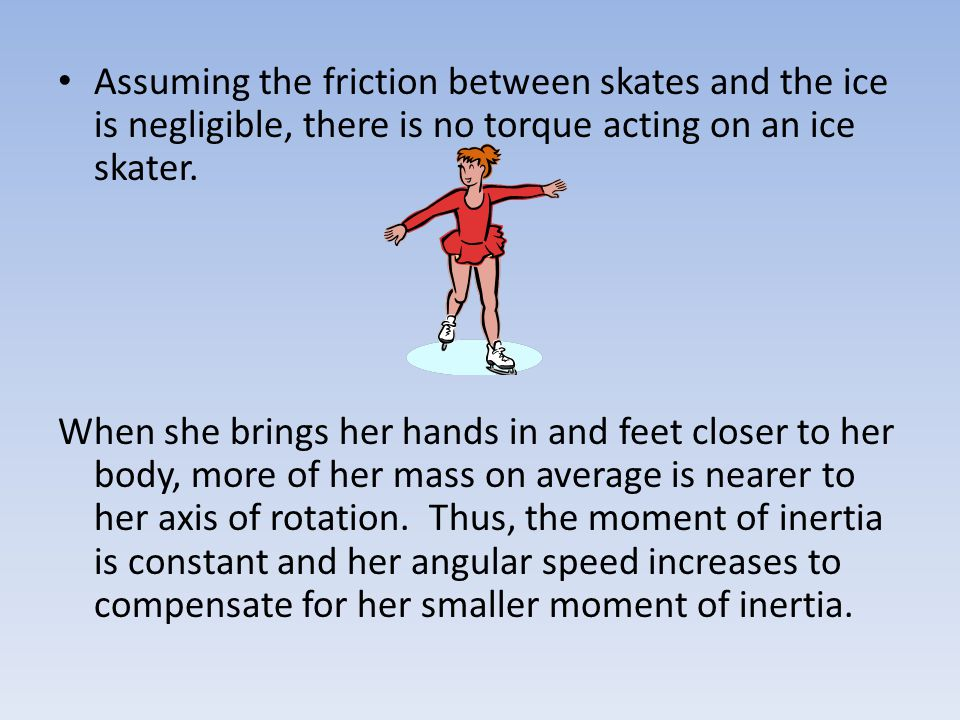 Assuming the friction between skates and the ice is negligible, there is no torque acting on an ice skater. When she brings her hands in and feet clos