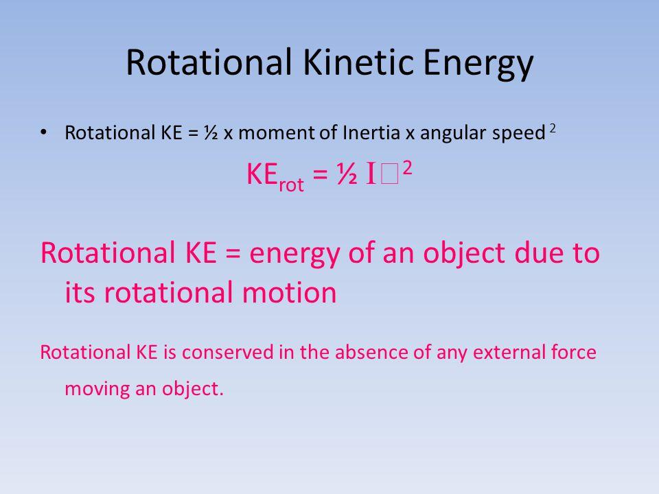 Rotational Kinetic Energy Rotational KE = ½ x moment of Inertia x angular speed 2 KE rot = ½   2 Rotational KE = energy of an object due to its rota