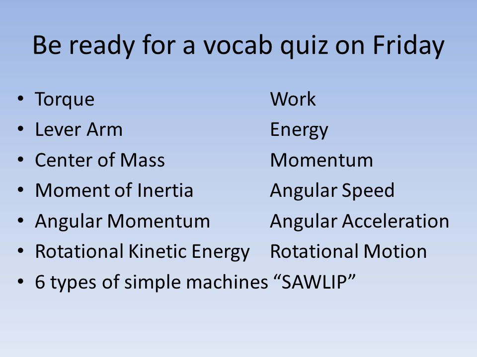 Be ready for a vocab quiz on Friday Torque Work Lever Arm Energy Center of Mass Momentum Moment of Inertia Angular Speed Angular Momentum Angular Acce
