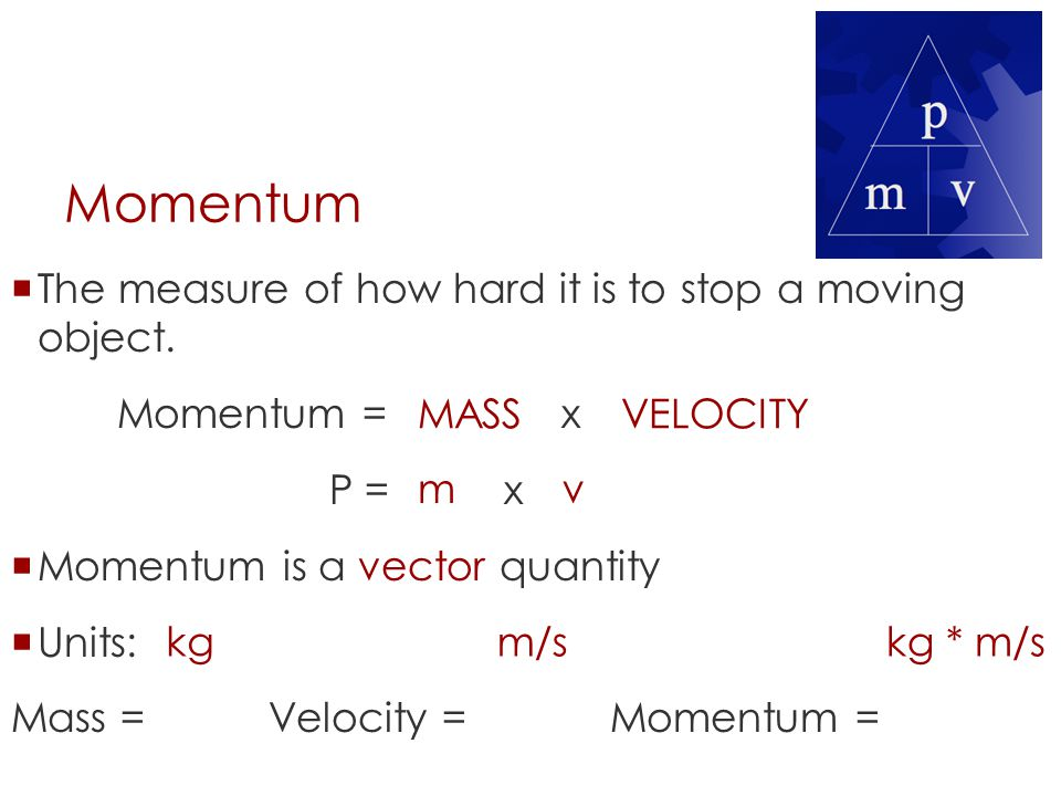 Momentum  The measure of how hard it is to stop a moving object. Momentum = x P = x  Momentum is a vector quantity  Units: Mass = Velocity = Moment