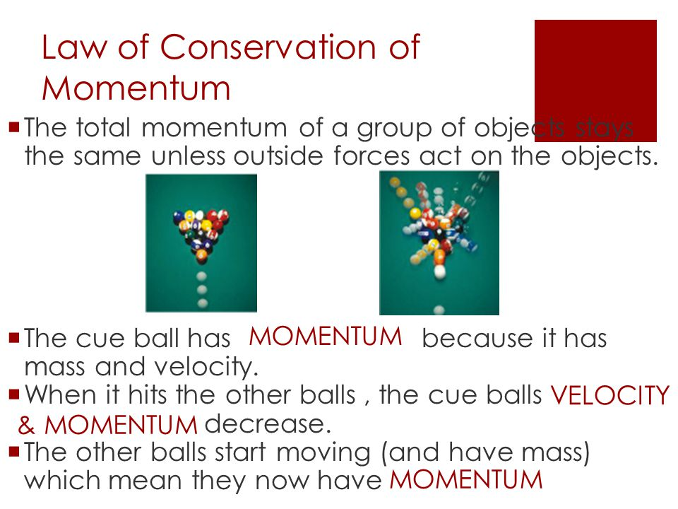 Law of Conservation of Momentum  The total momentum of a group of objects stays the same unless outside forces act on the objects.  The cue ball has