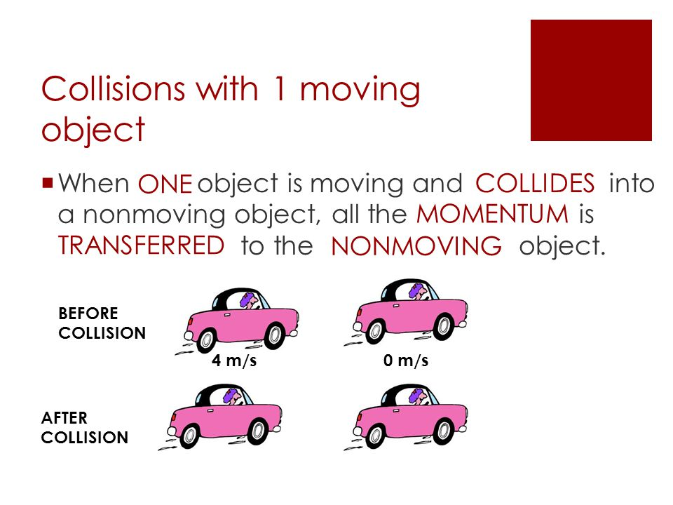 Collisions with 1 moving object  When object is moving and into a nonmoving object, all the is to the object. ONE COLLIDES MOMENTUM TRANSFERRED NONMO